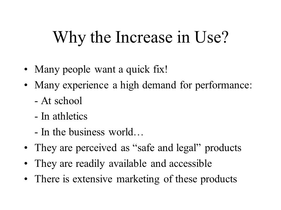 Why the Increase in Use? Many people want a quick fix! Many experience a high demand for performance: - At school - In athletics - In the business wor