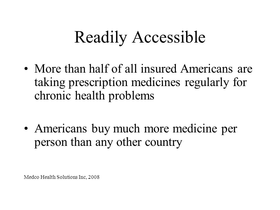 Readily Accessible More than half of all insured Americans are taking prescription medicines regularly for chronic health problems Americans buy much