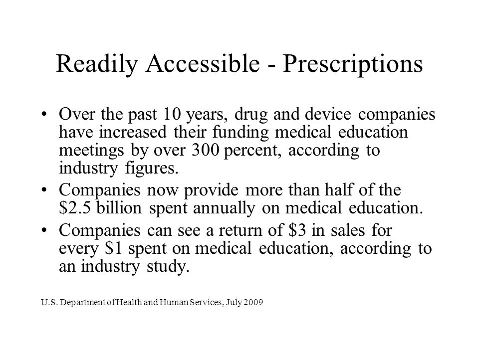 Readily Accessible - Prescriptions Over the past 10 years, drug and device companies have increased their funding medical education meetings by over 3