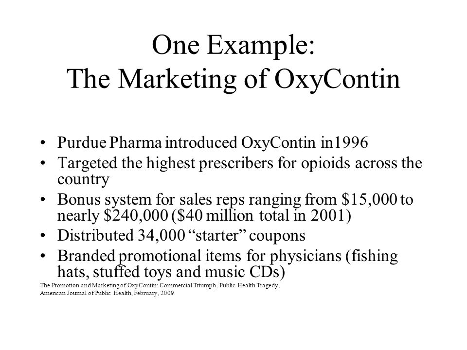 One Example: The Marketing of OxyContin Purdue Pharma introduced OxyContin in1996 Targeted the highest prescribers for opioids across the country Bonu