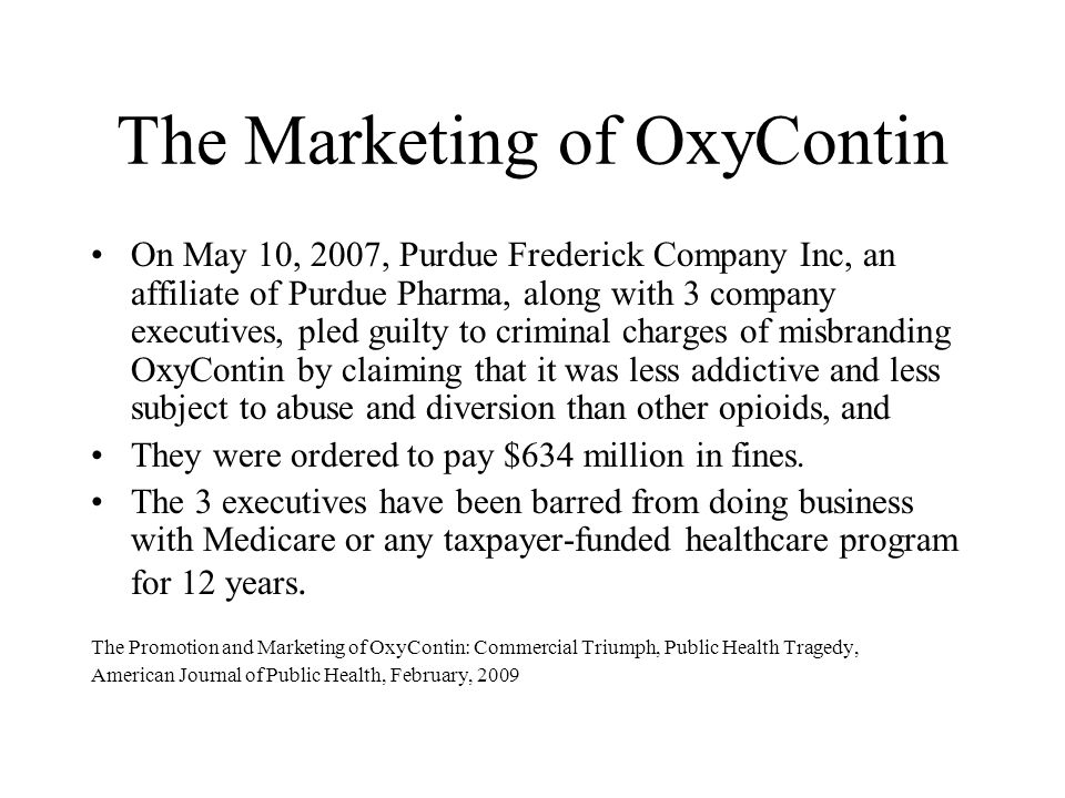 The Marketing of OxyContin On May 10, 2007, Purdue Frederick Company Inc, an affiliate of Purdue Pharma, along with 3 company executives, pled guilty