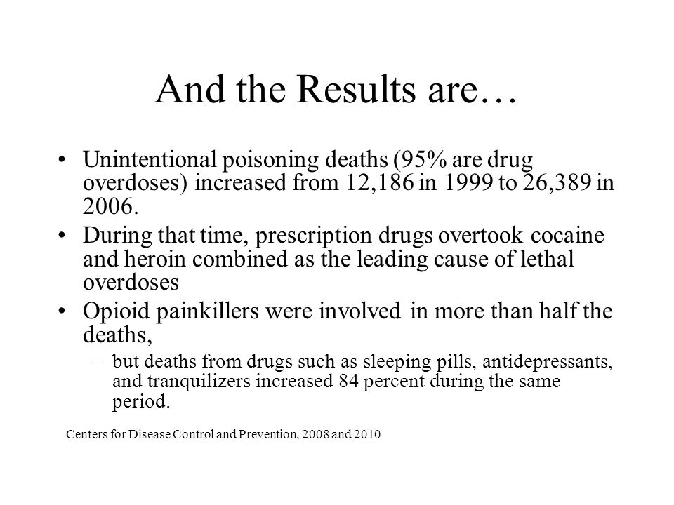 And the Results are… Unintentional poisoning deaths (95% are drug overdoses) increased from 12,186 in 1999 to 26,389 in 2006. During that time, prescr