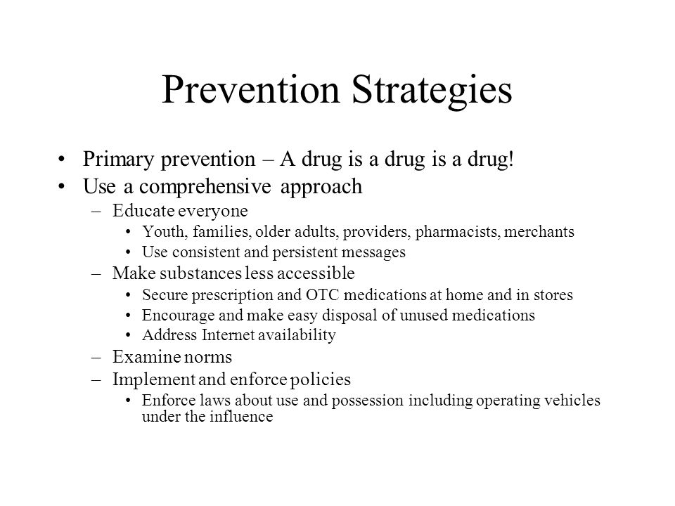 Prevention Strategies Primary prevention – A drug is a drug is a drug! Use a comprehensive approach –Educate everyone Youth, families, older adults, p