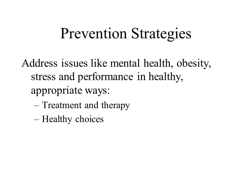 Prevention Strategies Address issues like mental health, obesity, stress and performance in healthy, appropriate ways: –Treatment and therapy –Healthy