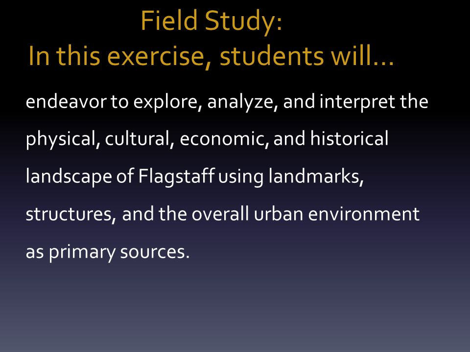 Field Study: In this exercise, students will… endeavor to explore, analyze, and interpret the physical, cultural, economic, and historical landscape o
