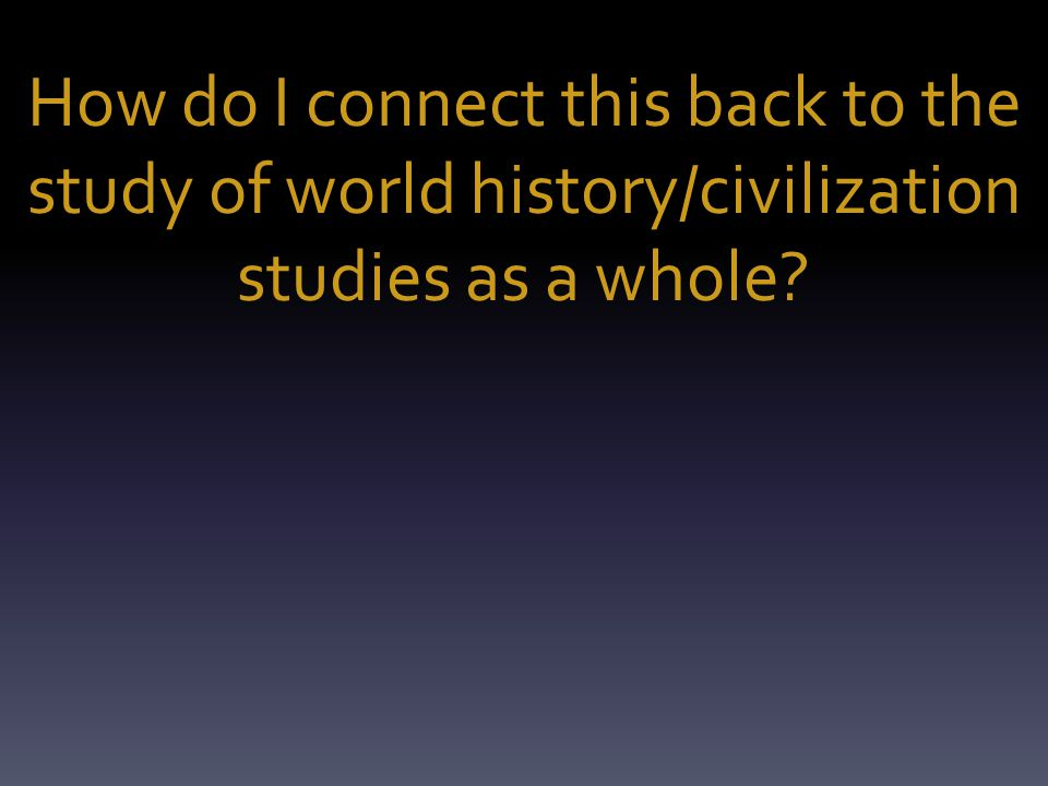 How do I connect this back to the study of world history/civilization studies as a whole