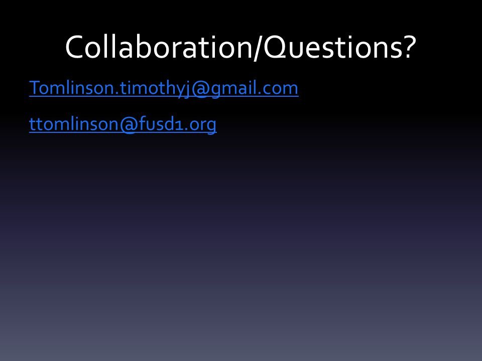 Collaboration/Questions Tomlinson.timothyj@gmail.com ttomlinson@fusd1.org