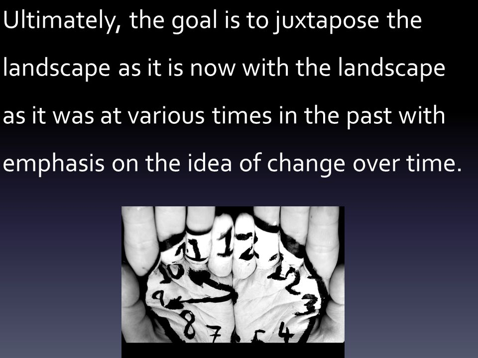 Ultimately, the goal is to juxtapose the landscape as it is now with the landscape as it was at various times in the past with emphasis on the idea of