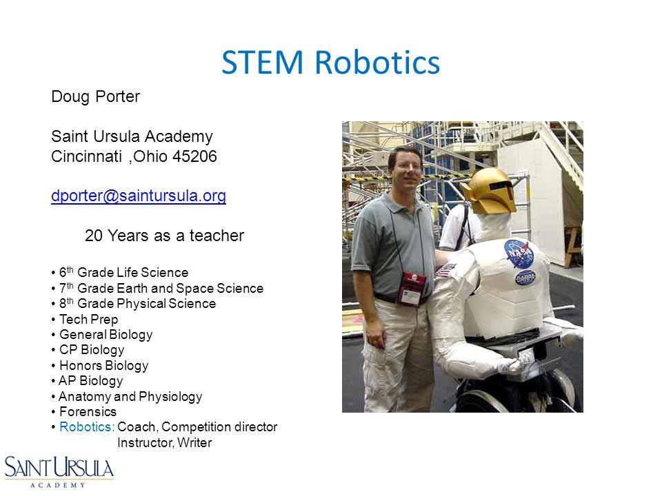 STEM Robotics Doug Porter Saint Ursula Academy Cincinnati,Ohio 45206 dporter@saintursula.org 20 Years as a teacher 6 th Grade Life Science 7 th Grade