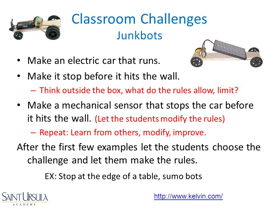 Make an electric car that runs. Make it stop before it hits the wall. – Think outside the box, what do the rules allow, limit? Make a mechanical senso