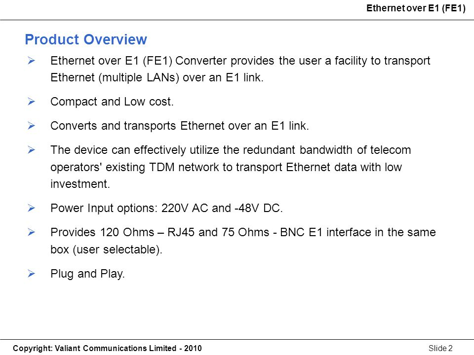 Copyright: Valiant Communications Limited - 2010Slide 2 Ethernet over E1 (FE1) Product Overview Ethernet over E1 (FE1) Converter provides the user a facility to transport Ethernet (multiple LANs) over an E1 link.