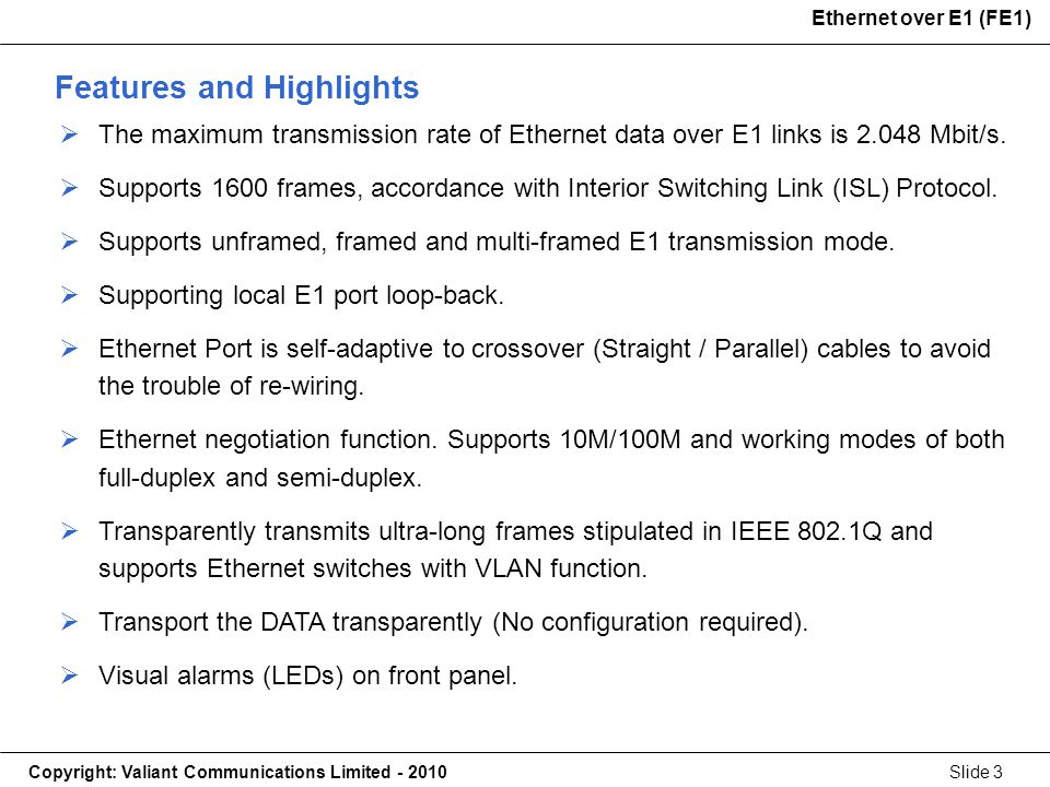 Copyright: Valiant Communications Limited - 2010Slide 3 Ethernet over E1 (FE1) The maximum transmission rate of Ethernet data over E1 links is 2.048 Mbit/s.