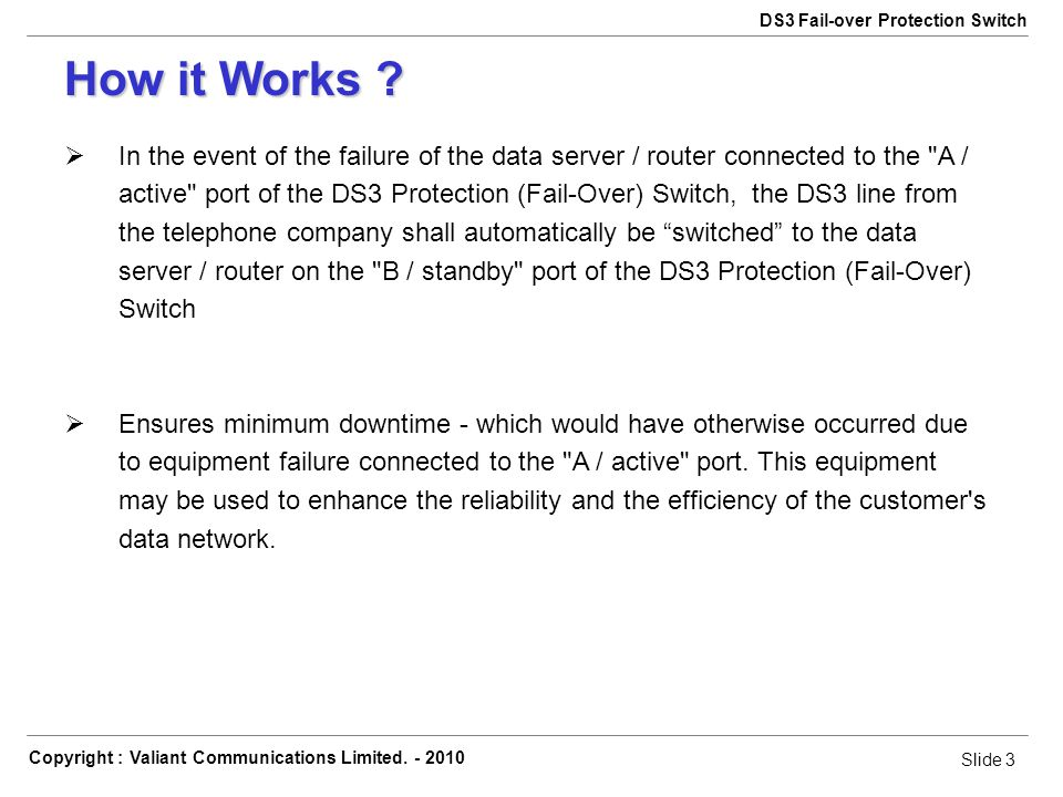 Slide 3 Copyright : Valiant Communications Limited. - 2010 Slide 3 DS3 Fail-over Protection Switch In the event of the failure of the data server / ro