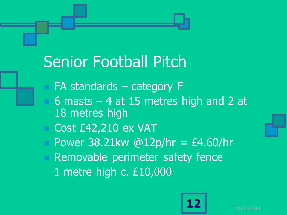 29/05/2014 12 Senior Football Pitch FA standards – category F 6 masts – 4 at 15 metres high and 2 at 18 metres high Cost £42,210 ex VAT Power 38.21kw @12p/hr = £4.60/hr Removable perimeter safety fence 1 metre high c.