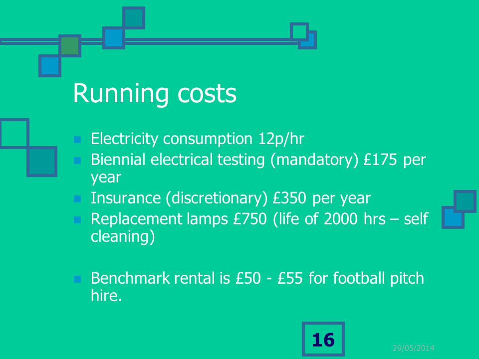 29/05/2014 16 Running costs Electricity consumption 12p/hr Biennial electrical testing (mandatory) £175 per year Insurance (discretionary) £350 per ye