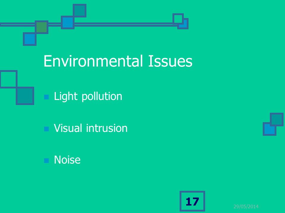29/05/2014 17 Environmental Issues Light pollution Visual intrusion Noise