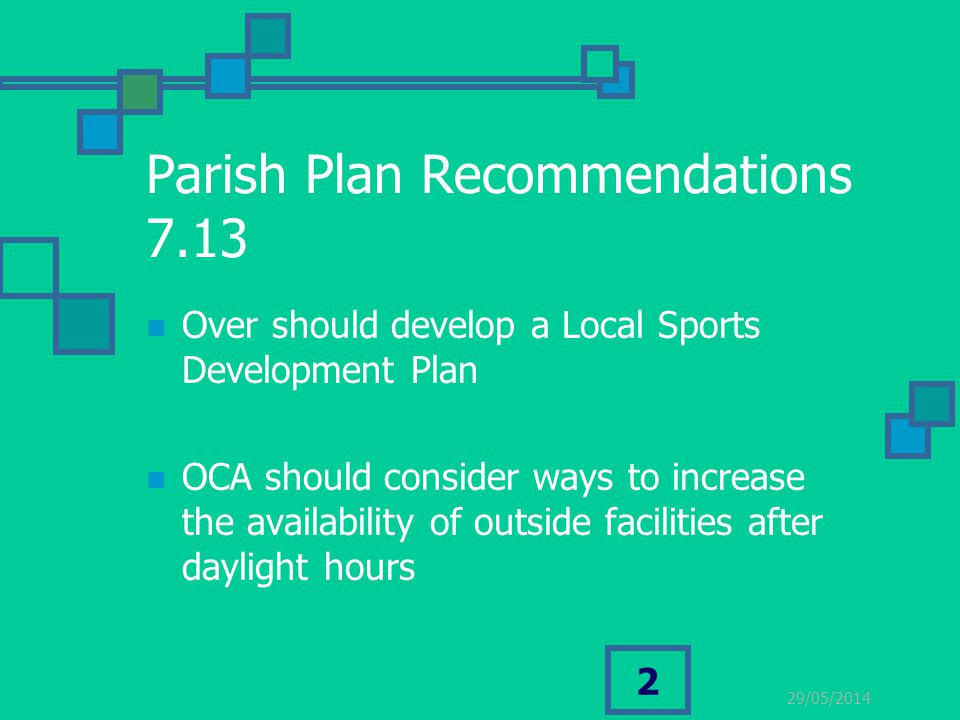 29/05/2014 2 Parish Plan Recommendations 7.13 Over should develop a Local Sports Development Plan OCA should consider ways to increase the availability of outside facilities after daylight hours