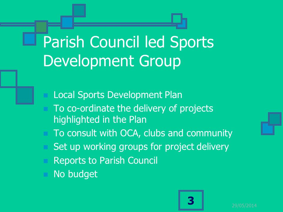 29/05/2014 3 Parish Council led Sports Development Group Local Sports Development Plan To co-ordinate the delivery of projects highlighted in the Plan To consult with OCA, clubs and community Set up working groups for project delivery Reports to Parish Council No budget