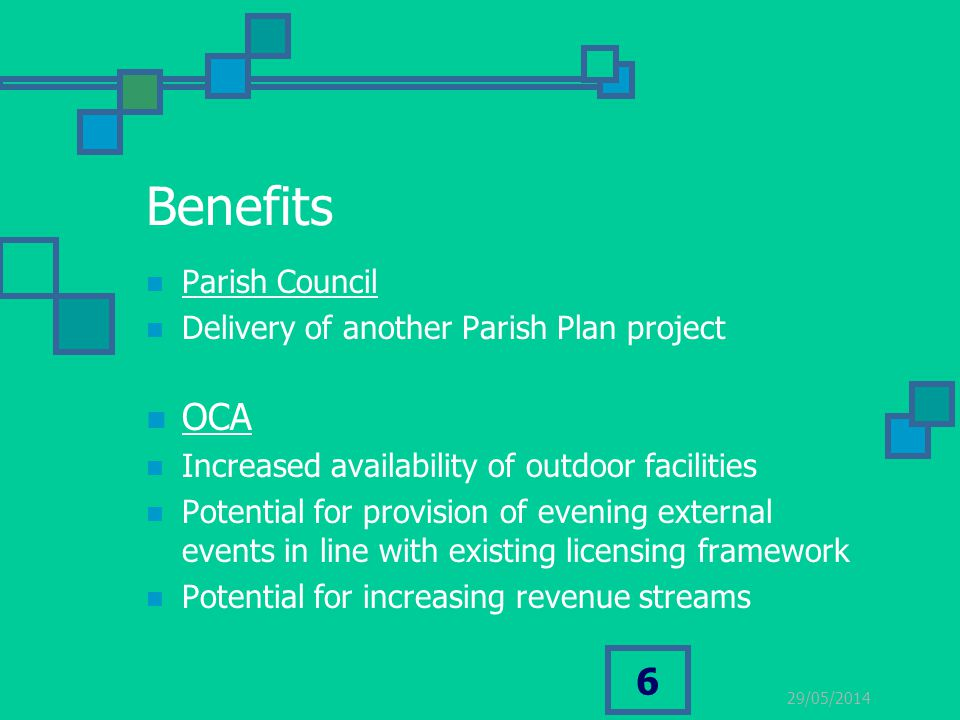 29/05/2014 6 Benefits Parish Council Delivery of another Parish Plan project OCA Increased availability of outdoor facilities Potential for provision of evening external events in line with existing licensing framework Potential for increasing revenue streams