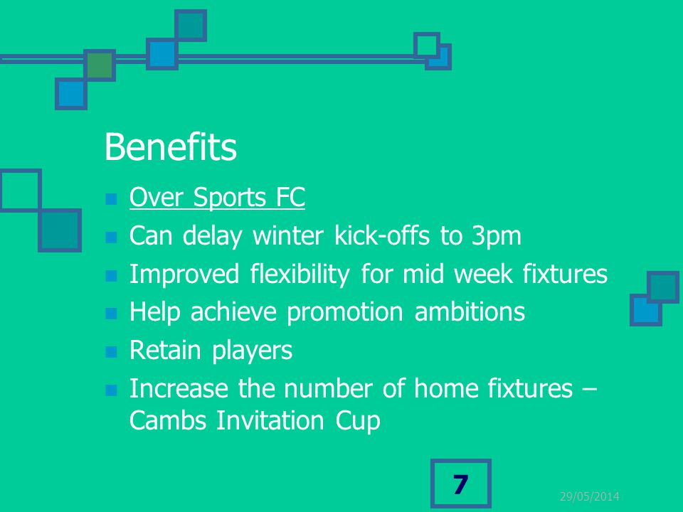 29/05/2014 7 Benefits Over Sports FC Can delay winter kick-offs to 3pm Improved flexibility for mid week fixtures Help achieve promotion ambitions Ret