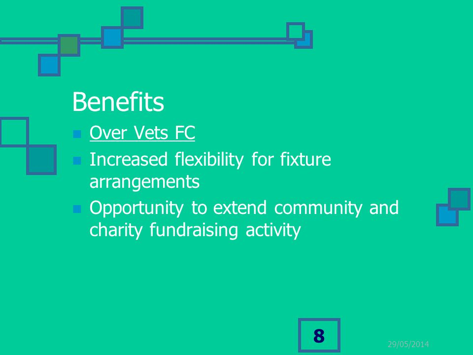 29/05/2014 8 Benefits Over Vets FC Increased flexibility for fixture arrangements Opportunity to extend community and charity fundraising activity