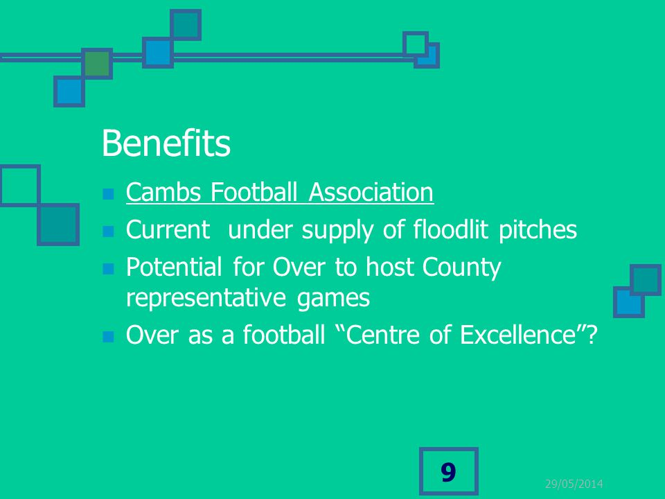 29/05/2014 9 Benefits Cambs Football Association Current under supply of floodlit pitches Potential for Over to host County representative games Over as a football Centre of Excellence