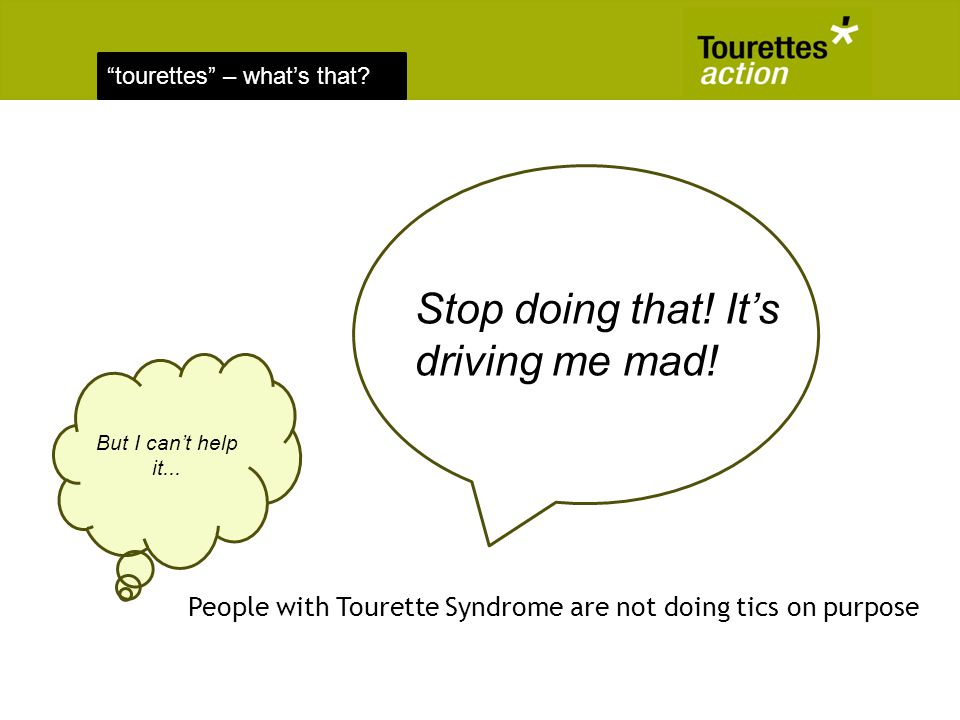 tourettes – whats that? People with Tourette Syndrome are not doing tics on purpose Stop doing that! Its driving me mad! But I cant help it...