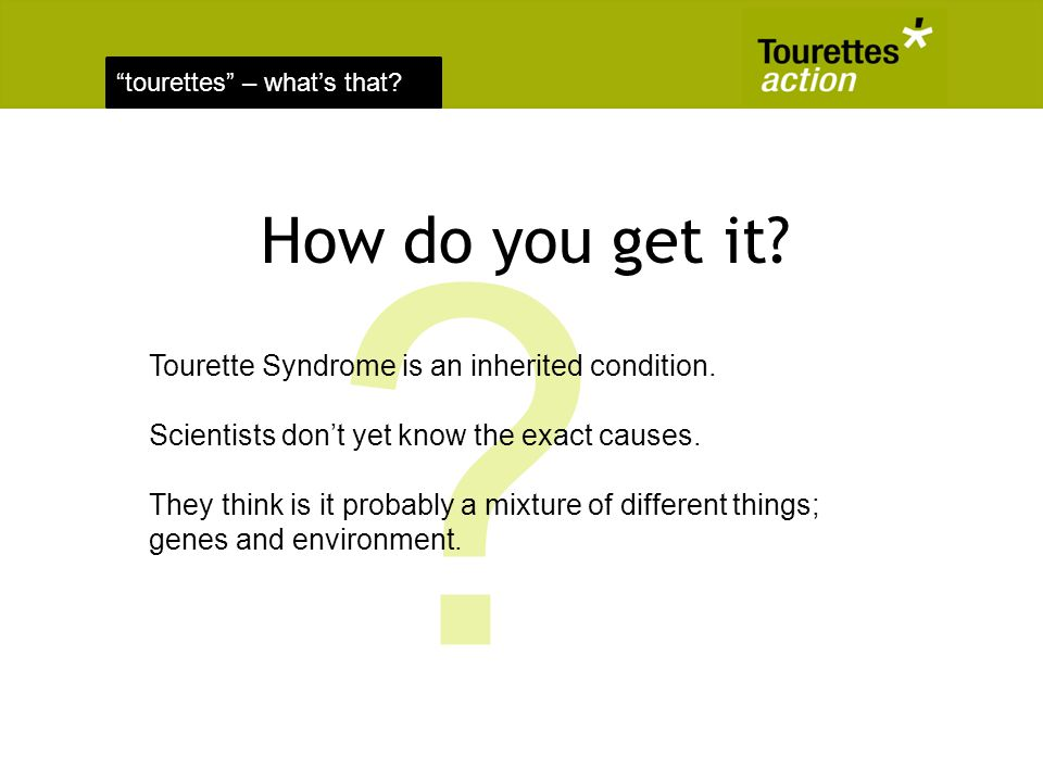 tourettes – whats that? How do you get it? ? Tourette Syndrome is an inherited condition. Scientists dont yet know the exact causes. They think is it