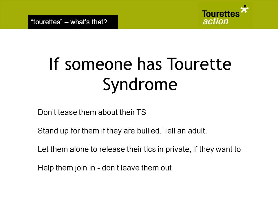 tourettes – whats that? If someone has Tourette Syndrome Dont tease them about their TS Stand up for them if they are bullied. Tell an adult. Let them