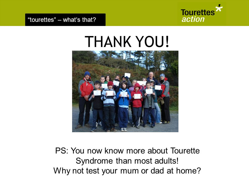 tourettes – whats that? THANK YOU! PS: You now know more about Tourette Syndrome than most adults! Why not test your mum or dad at home?