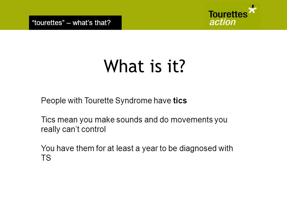 tourettes – whats that? What is it? People with Tourette Syndrome have tics Tics mean you make sounds and do movements you really cant control You hav