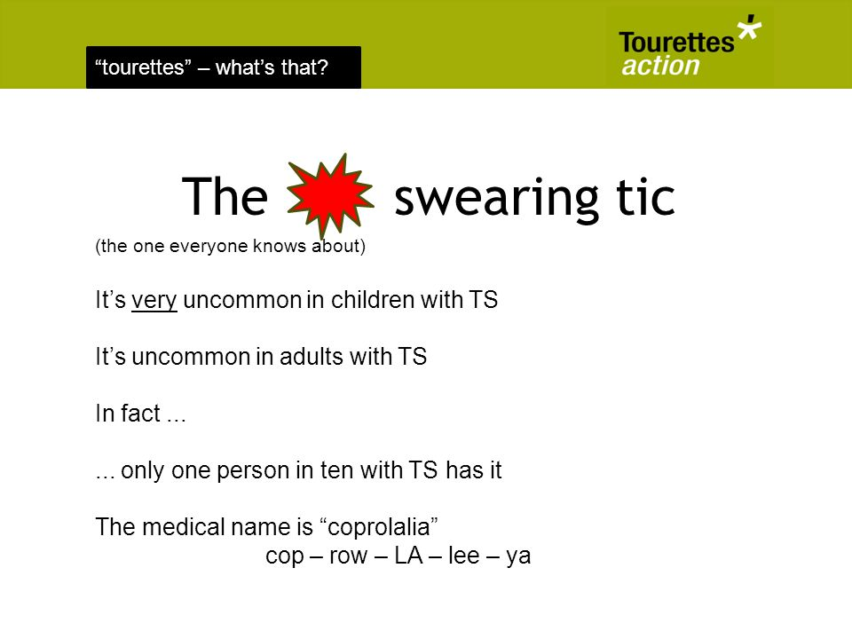 tourettes – whats that? The swearing tic (the one everyone knows about) Its very uncommon in children with TS Its uncommon in adults with TS In fact..