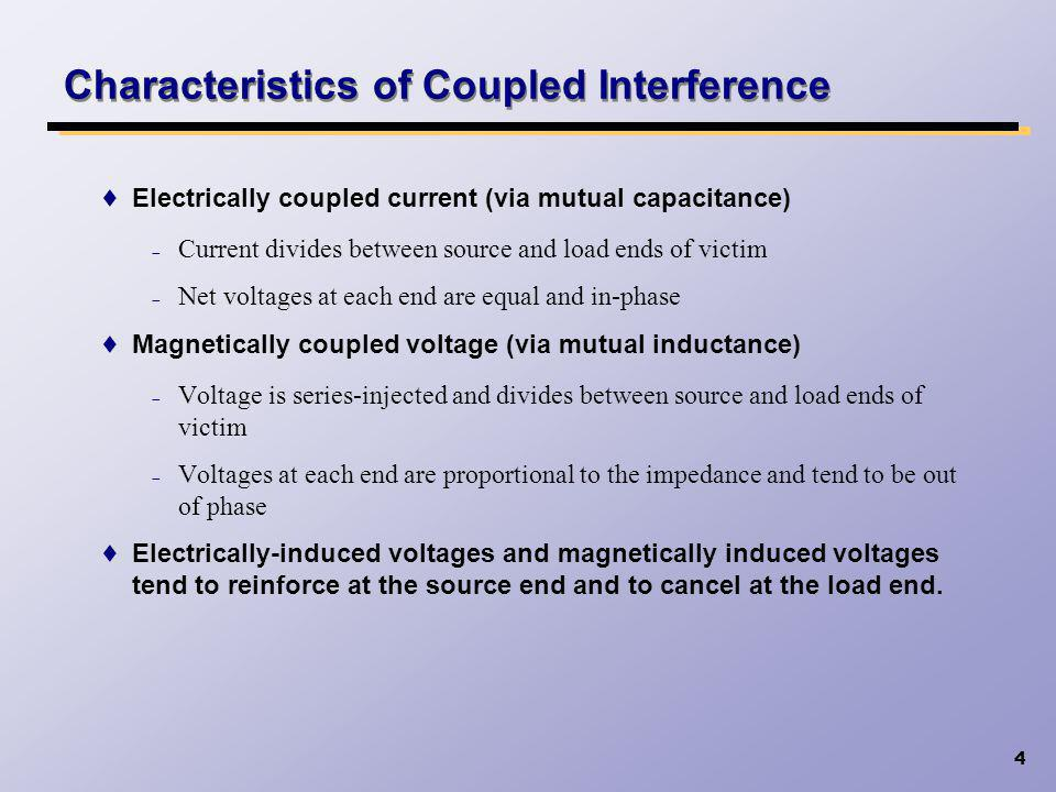 4 Characteristics of Coupled Interference Electrically coupled current (via mutual capacitance) Current divides between source and load ends of victim