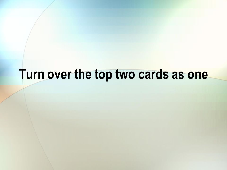 Turn over the top two cards as one