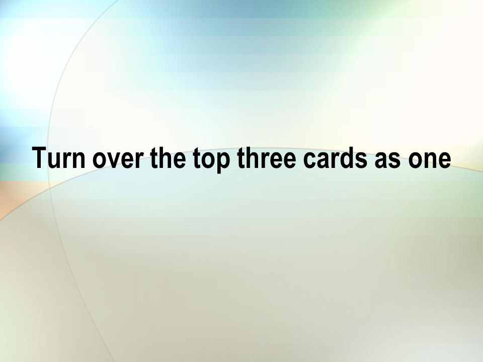 Turn over the top three cards as one