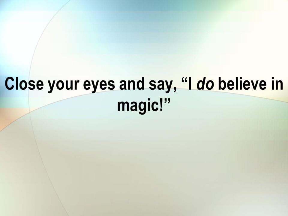 Close your eyes and say, I do believe in magic!