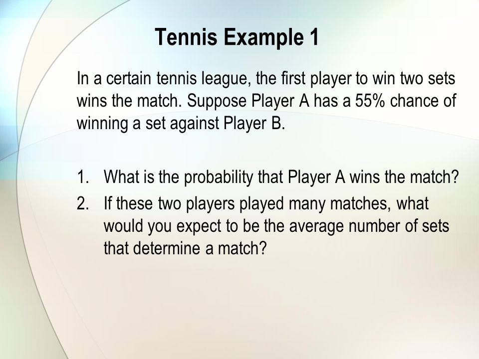 Tennis Example 1 In a certain tennis league, the first player to win two sets wins the match.
