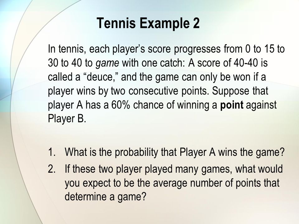 Tennis Example 2 In tennis, each players score progresses from 0 to 15 to 30 to 40 to game with one catch: A score of 40-40 is called a deuce, and the game can only be won if a player wins by two consecutive points.