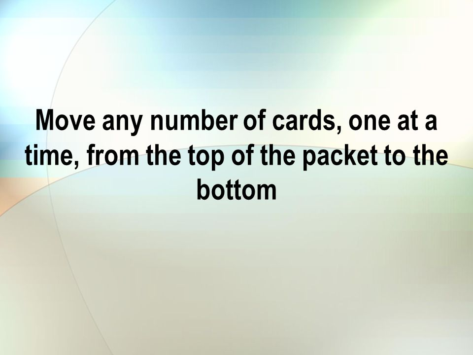 Move any number of cards, one at a time, from the top of the packet to the bottom
