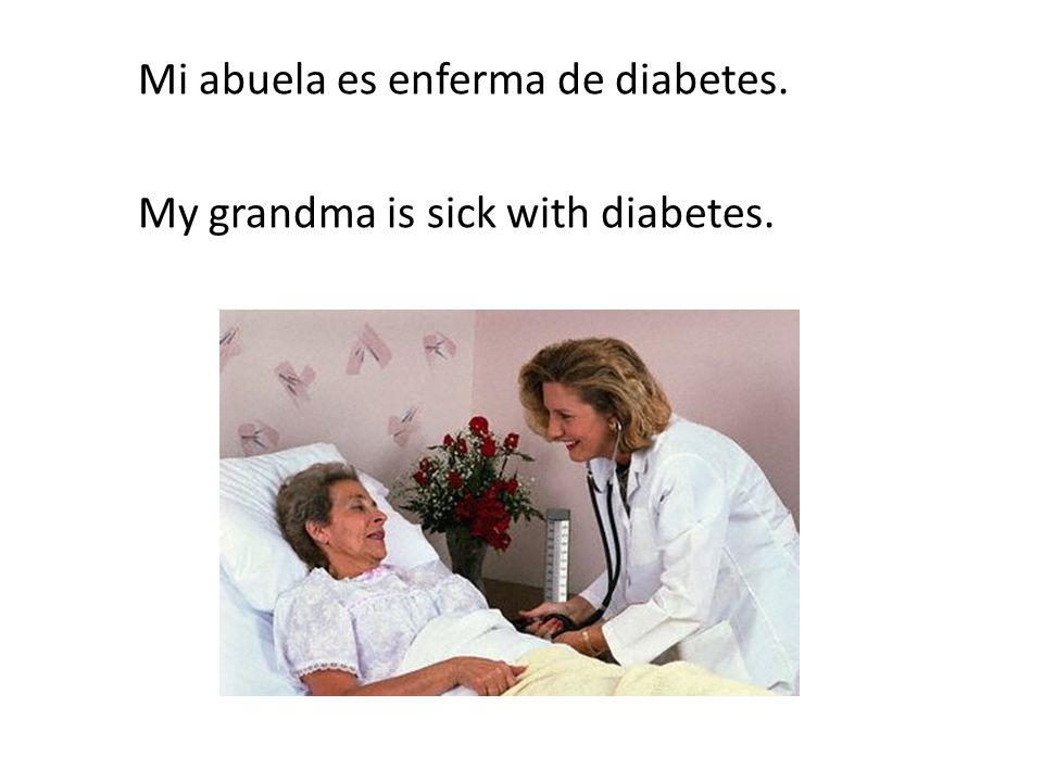 Mi abuela es enferma de diabetes. My grandma is sick with diabetes.