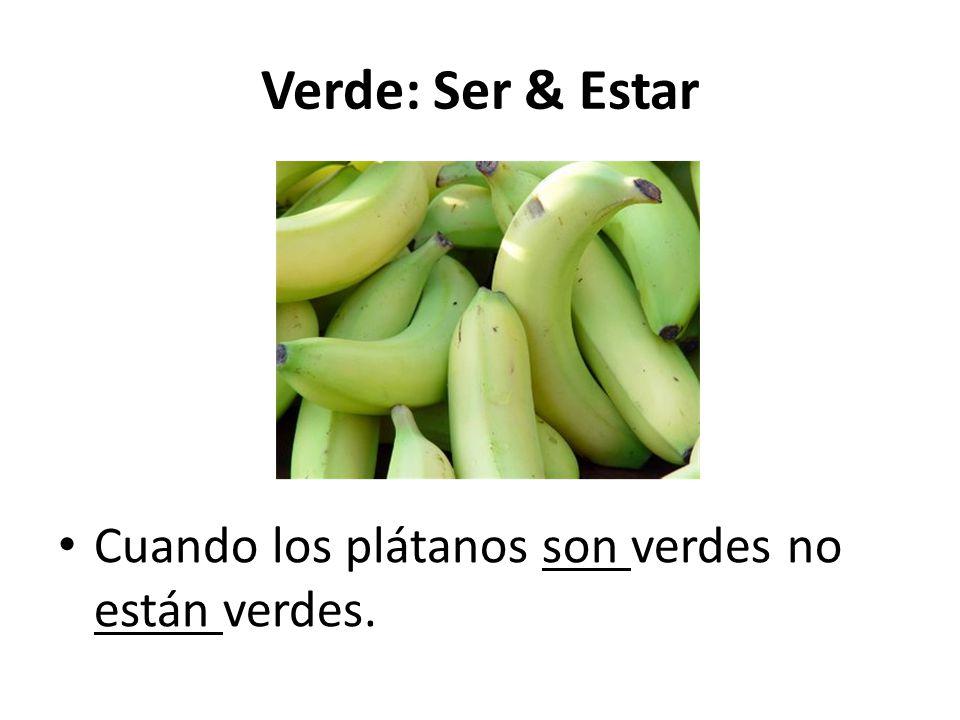 Verde: Ser & Estar Cuando los plátanos son verdes no están verdes.