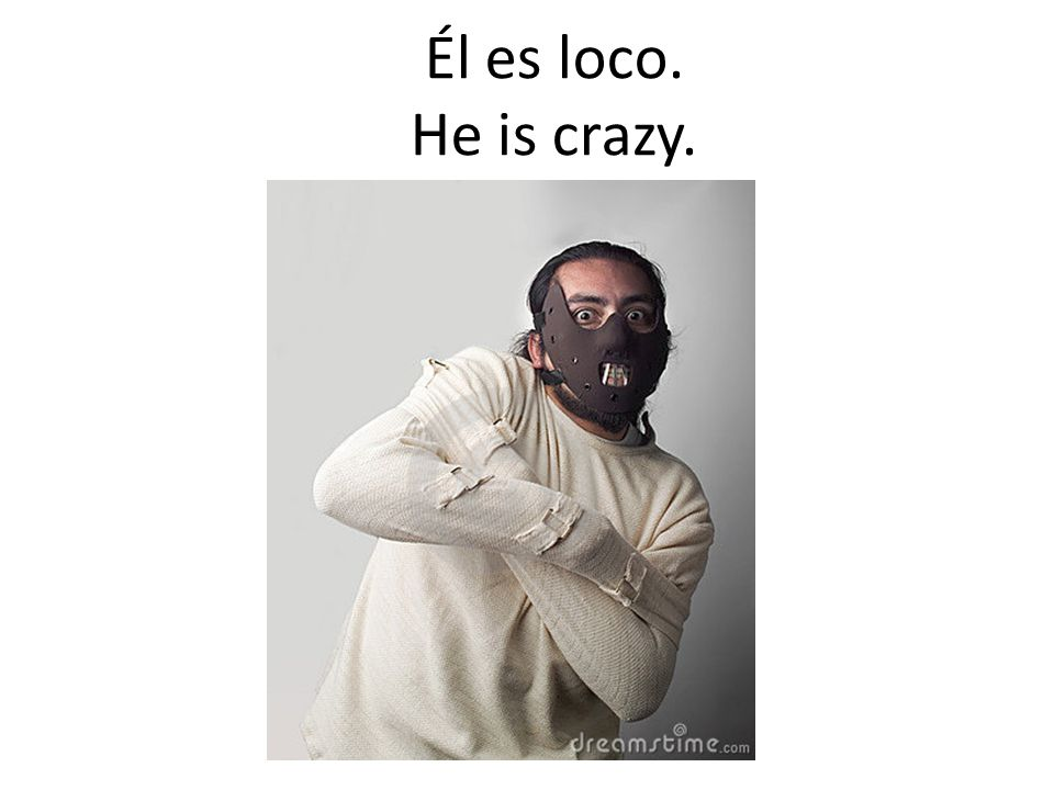Él es loco. He is crazy.