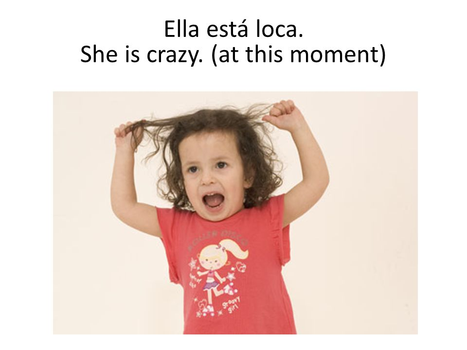 Ella está loca. She is crazy. (at this moment)