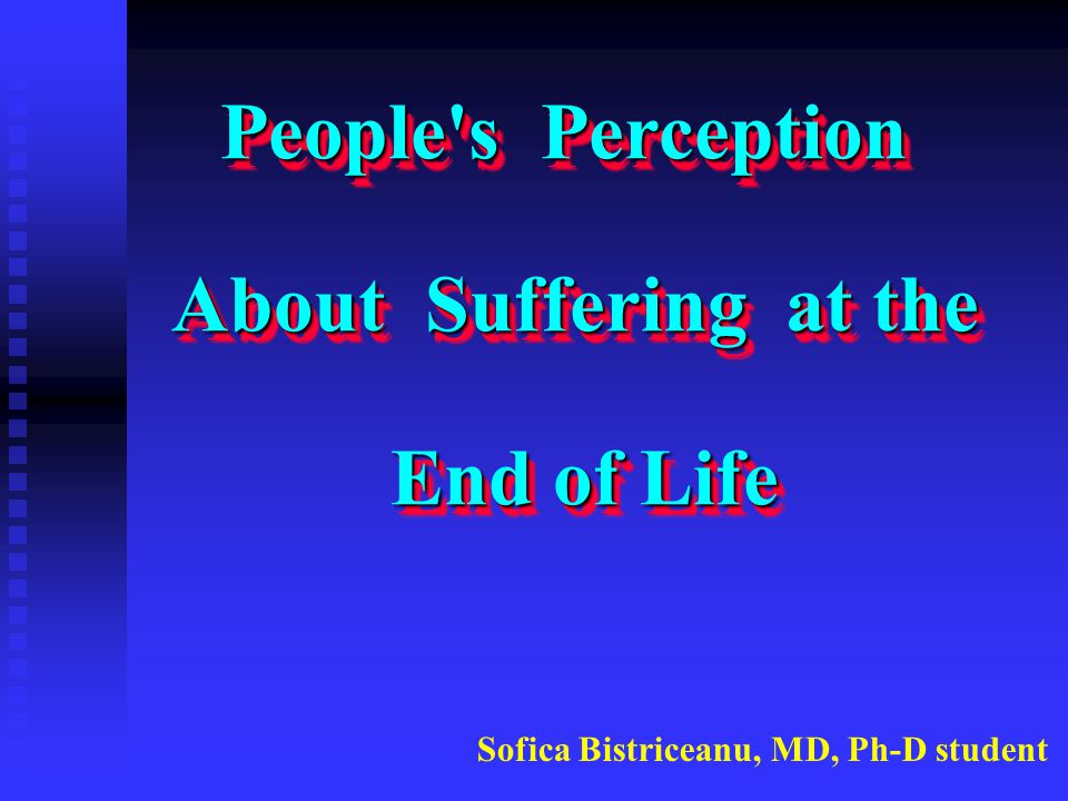 People's Perception About Suffering at the End of Life People's Perception About Suffering at the End of Life Sofica Bistriceanu, MD, Ph-D student