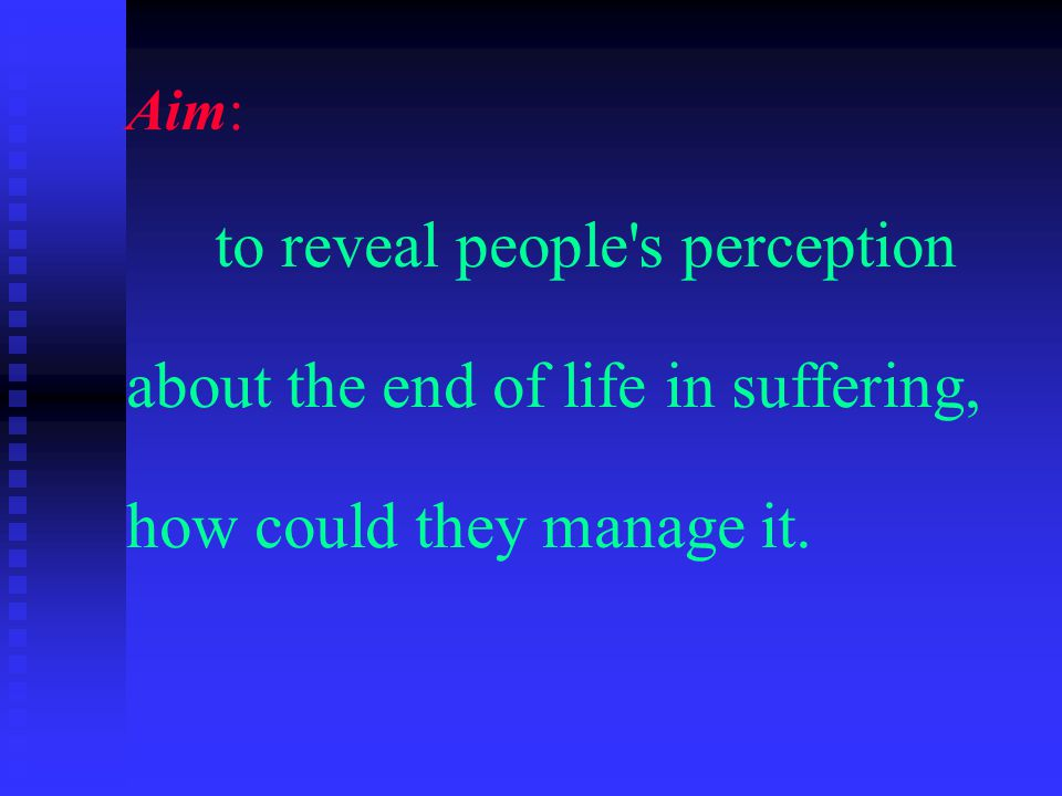 Aim: to reveal people s perception about the end of life in suffering, how could they manage it.