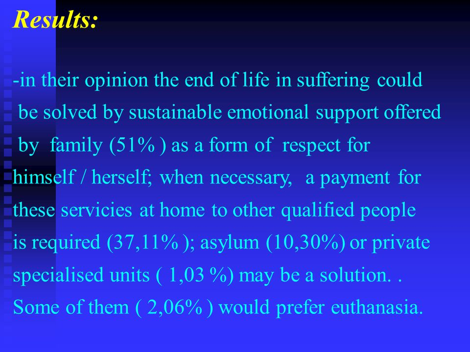 Results: -in their opinion the end of life in suffering could be solved by sustainable emotional support offered by family (51% ) as a form of respect for himself / herself; when necessary, a payment for these servicies at home to other qualified people is required (37,11% ); asylum (10,30%) or private specialised units ( 1,03 %) may be a solution..