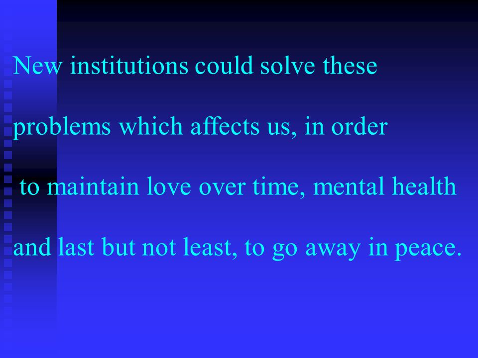 New institutions could solve these problems which affects us, in order to maintain love over time, mental health and last but not least, to go away in peace.