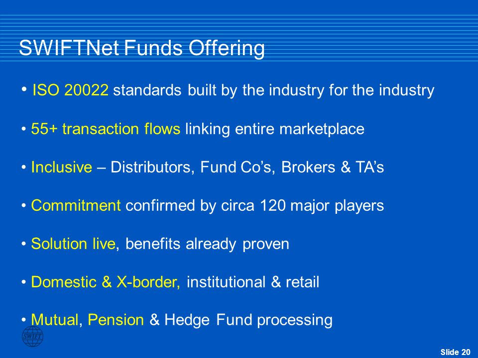 Slide 19 SWIFTs Value to the Funds Industry Partnering with SWIFT to: Drive Distribution Pension Fund automation Reduce proprietary links & internet O