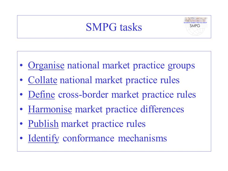SMPG scope Create globally agreed harmonised market practices which, integrated with standards, will bring the securities industry closer to achieving