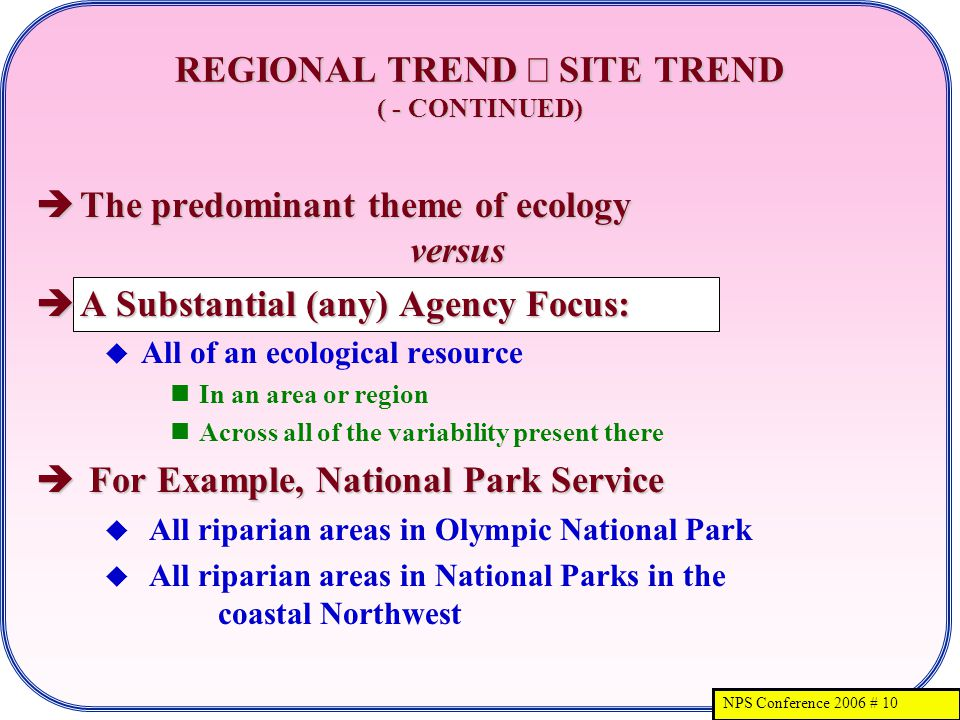 NPS Conference 2006 # 10 REGIONAL TREND SITE TREND ( - CONTINUED) The predominant theme of ecology versus The predominant theme of ecology versus A Substantial (any) Agency Focus: A Substantial (any) Agency Focus: All of an ecological resource In an area or region Across all of the variability present there For Example, National Park Service For Example, National Park Service All riparian areas in Olympic National Park All riparian areas in National Parks in the coastal Northwest